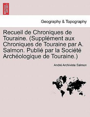 Recueil de Chroniques de Touraine. (Suppl Ment Aux Chroniques de Touraine Par A. Salmon. Publi Par La Soci T Arch Ologique de Touraine.) 9781241357764
