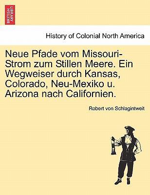 Neue Pfade Vom Missouri-Strom Zum Stillen Meere. Ein Wegweiser Durch Kansas, Colorado, Neu-Mexiko U. Arizona Nach Californien. 9781241380878