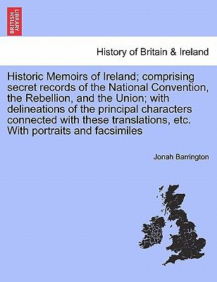 Historic Memoirs of Ireland; Comprising Secret Records of the National Convention, the Rebellion, and the Union; With Delineations of the Principal Ch 9781241384692