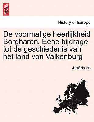 de Voormalige Heerlijkheid Borgharen. Eene Bijdrage Tot de Geschiedenis Van Het Land Von Valkenburg 9781241414603