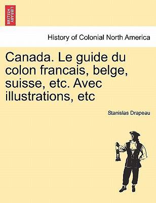 Canada. Le Guide Du Colon Francais, Belge, Suisse, Etc. Avec Illustrations, Etc 9781241420239