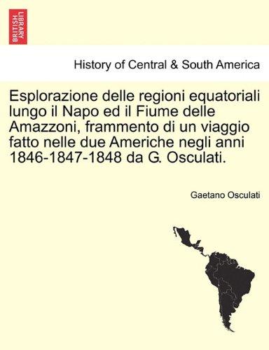 Esplorazione Delle Regioni Equatoriali Lungo Il Napo Ed Il Fiume Delle Amazzoni, Frammento Di Un Viaggio Fatto Nelle Due Americhe Negli Anni 1846-1847 9781241429409