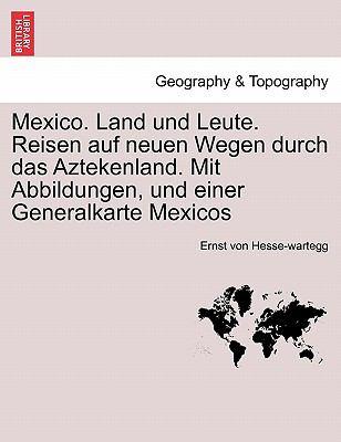 Mexico. Land Und Leute. Reisen Auf Neuen Wegen Durch Das Aztekenland. Mit Abbildungen, Und Einer Generalkarte Mexicos 9781241431969