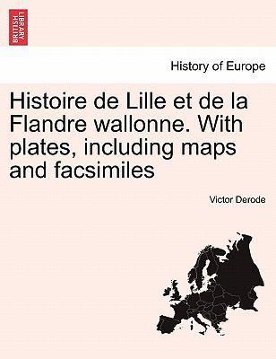 Histoire de Lille Et de La Flandre Wallonne. with Plates, Including Maps and Facsimiles 9781241434892