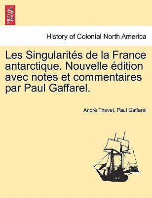 Les Singularit S de La France Antarctique. Nouvelle Dition Avec Notes Et Commentaires Par Paul Gaffarel. 9781241443207
