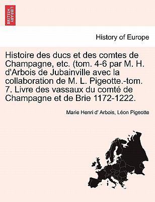 Histoire Des Ducs Et Des Comtes de Champagne, Etc. (Tom. 4-6 Par M. H. D'Arbois de Jubainville Avec La Collaboration de M. L. Pigeotte.-Tom. 7. Livre 9781241451745