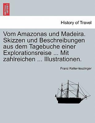 Vom Amazonas Und Madeira. Skizzen Und Beschreibungen Aus Dem Tagebuche Einer Explorationsreise ... Mit Zahlreichen ... Illustrationen. 9781241454968