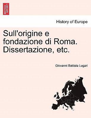Sull'origine E Fondazione Di Roma. Dissertazione, Etc. 9781241455460