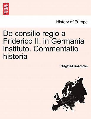 de Consilio Regio a Friderico II. in Germania Instituto. Commentatio Historia 9781241455903