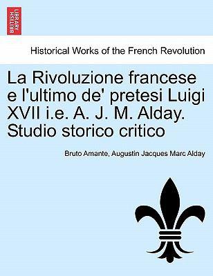 La Rivoluzione Francese E L'Ultimo de' Pretesi Luigi XVII i.e. A. J. M. Alday. Studio Storico Critico 9781241455972