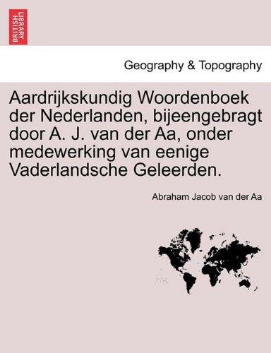 Aardrijkskundig Woordenboek Der Nederlanden, Bijeengebragt Door A. J. Van Der AA, Onder Medewerking Van Eenige Vaderlandsche Geleerden. 9781241458430