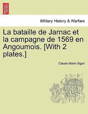 La Bataille de Jarnac Et La Campagne de 1569 En Angoumois. [With 2 Plates.] 9781241459260