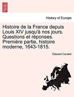 Histoire de La France Depuis Louis XIV Jusqu' Nos Jours. Questions Et R Ponses. Premi Re Partie, Histoire Moderne, 1643-1815. 9781241459307