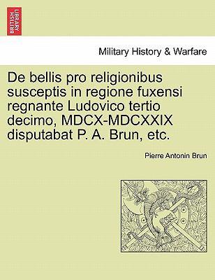 de Bellis Pro Religionibus Susceptis in Regione Fuxensi Regnante Ludovico Tertio Decimo, MDCX-MDCXXIX Disputabat P. A. Brun, Etc. 9781241459376