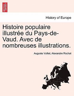 Histoire Populaire Illustr E Du Pays-de-Vaud. Avec de Nombreuses Illustrations. 9781241459550