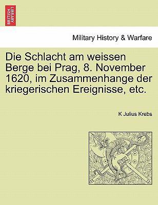 Die Schlacht Am Weissen Berge Bei Prag, 8. November 1620, Im Zusammenhange Der Kriegerischen Ereignisse, Etc. 9781241459758