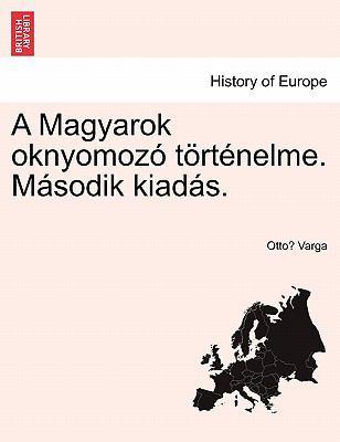 A Magyarok Oknyomoz T Rt Nelme. M Sodik Kiad S. 9781241459765