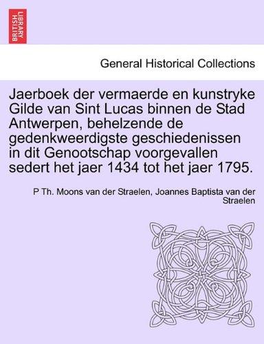 Jaerboek Der Vermaerde En Kunstryke Gilde Van Sint Lucas Binnen de Stad Antwerpen, Behelzende de Gedenkweerdigste Geschiedenissen in Dit Genootschap V 9781241464509