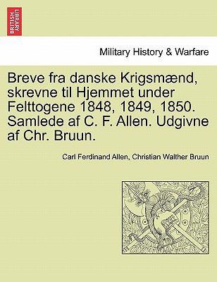 Breve Fra Danske Krigsm ND, Skrevne Til Hjemmet Under Felttogene 1848, 1849, 1850. Samlede AF C. F. Allen. Udgivne AF Chr. Bruun. 9781241464547