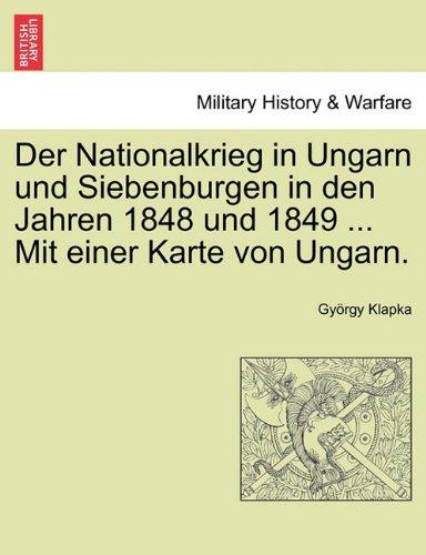 Der Nationalkrieg in Ungarn Und Siebenburgen in Den Jahren 1848 Und 1849 ... Mit Einer Karte Von Ungarn. 9781241466077