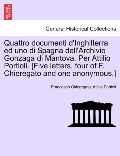 Quattro Documenti D'Inghilterra Ed Uno Di Spagna Dell'archivio Gonzaga Di Mantova. Per Attilio Portioli. [Five Letters, Four of F. Chieregato and One 9781241468378