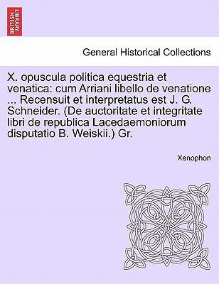 X. Opuscula Politica Equestria Et Venatica: Cum Arriani Libello de Venatione ... Recensuit Et Interpretatus Est J. G. Schneider. (de Auctoritate Et In 9781241475956