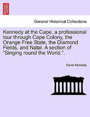 """Kennedy at the Cape, a Professional Tour Through Cape Colony, the Orange Free State, the Diamond Fields, and Natal. a Section of """"Singing Round the Wo"""