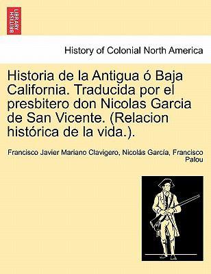 Historia de La Antigua Baja California. Traducida Por El Presbitero Don Nicolas Garcia de San Vicente. (Relacion Hist Rica de La Vida.). 9781241511883