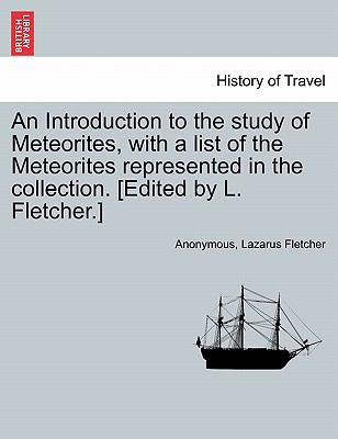 An Introduction to the Study of Meteorites, with a List of the Meteorites Represented in the Collection. [Edited by L. Fletcher.] 9781241528157