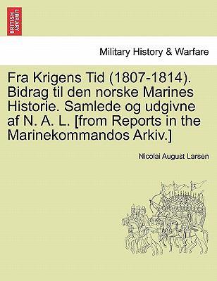 Fra Krigens Tid (1807-1814). Bidrag Til Den Norske Marines Historie. Samlede Og Udgivne AF N. A. L. [From Reports in the Marinekommandos Arkiv.]