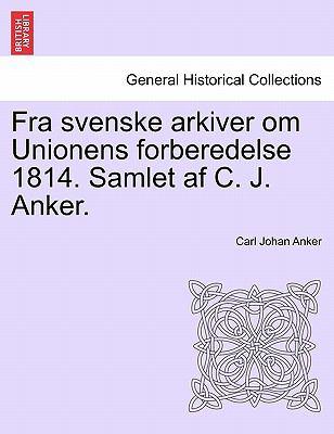 Fra Svenske Arkiver Om Unionens Forberedelse 1814. Samlet AF C. J. Anker. 9781241532284