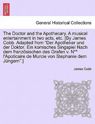 """The Doctor and the Apothecary. a Musical Entertainment in Two Acts, Etc. [By James Cobb. Adapted from """"Der Apotheker Und Der Doktor. Ein Komisches Sin"""