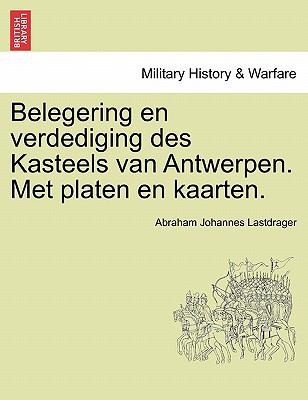Belegering En Verdediging Des Kasteels Van Antwerpen. Met Platen En Kaarten.