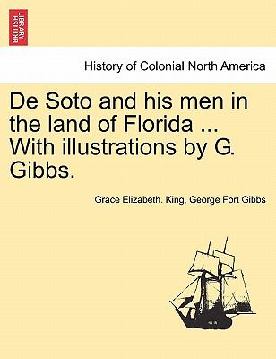 de Soto and His Men in the Land of Florida ... with Illustrations by G. Gibbs. 9781241548803