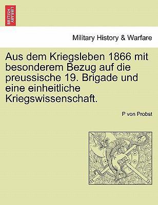 Aus Dem Kriegsleben 1866 Mit Besonderem Bezug Auf Die Preussische 19. Brigade Und Eine Einheitliche Kriegswissenschaft. 9781241559625