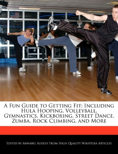 A Fun Guide to Getting Fit: Including Hula Hooping, Volleyball, Gymnastics, Kickboxing, Street Dance, Zumba, Rock Climbing, and More 9781241565978