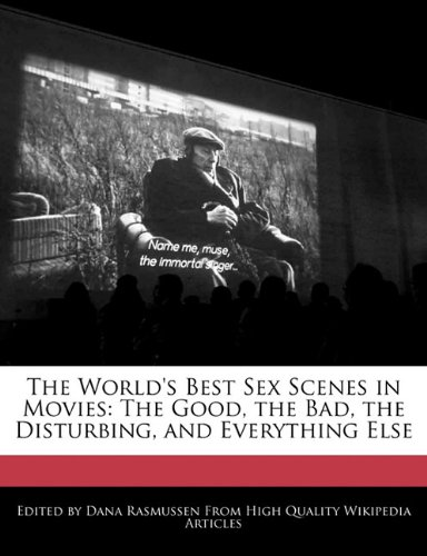 The World's Best Sex Scenes in Movies: The Good, the Bad, the Disturbing, and Everything Else 9781241637828