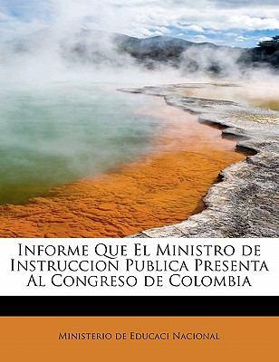 Informe Que El Ministro de Instruccion Publica Presenta Al Congreso de Colombia 9781241665661