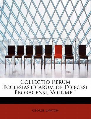Collectio Rerum Ecclesiasticarum de Di Cesi Eboracensi, Volume I 9781241673888