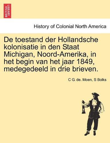 de Toestand Der Hollandsche Kolonisatie in Den Staat Michigan, Noord-Amerika, in Het Begin Van Het Jaar 1849, Medegedeeld in Drie Brieven. 9781241691172