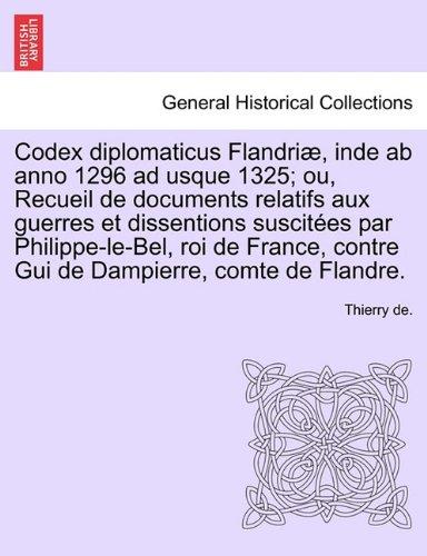Codex Diplomaticus Flandri , Inde AB Anno 1296 Ad Usque 1325; Ou, Recueil de Documents Relatifs Aux Guerres Et Dissentions Suscit Es Par Philippe-Le-B 9781241691486