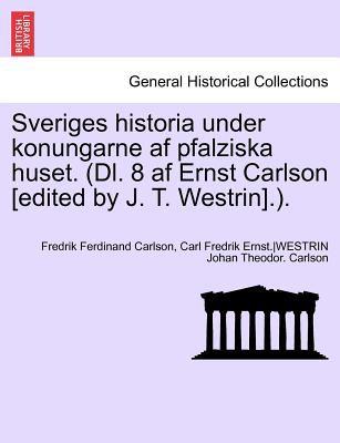 Sveriges Historia Under Konungarne AF Pfalziska Huset. (DL. 8 AF Ernst Carlson [Edited by J. T. Westrin].). 9781241691578
