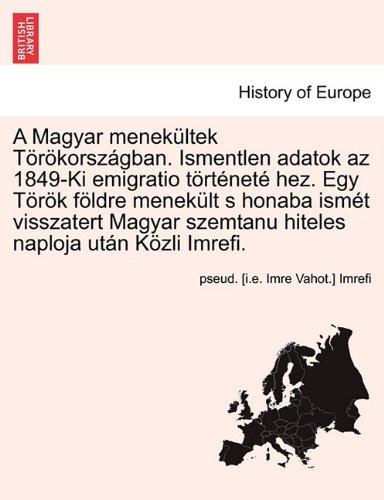 A   Magyar Menek Ltek T R Korsz Gban. Ismentlen Adatok AZ 1849-KI Emigratio T Rt Net Hez. Egy T R K F Ldre Menek LT S Honaba Ism T Visszatert Magyar S 9781241691684
