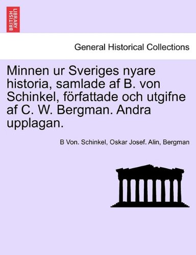 Minnen Ur Sveriges Nyare Historia, Samlade AF B. Von Schinkel, F Rfattade Och Utgifne AF C. W. Bergman. Andra Upplagan. 9781241692148