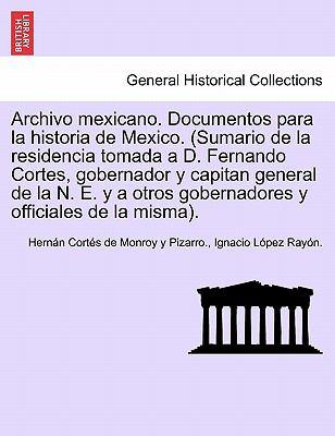 Archivo Mexicano. Documentos Para La Historia de Mexico. (Sumario de La Residencia Tomada A D. Fernando Cortes, Gobernador y Capitan General de La N. 9781241692155