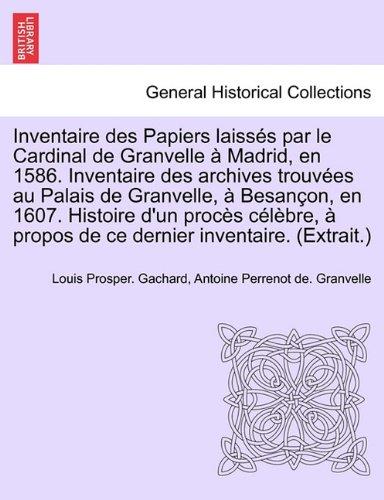 Inventaire Des Papiers Laiss?'s Par Le Cardinal de Granvelle Madrid, En 1586. Inventaire Des Archives Trouv Es Au Palais de Granvelle, Besan On, En 16 9781241693350