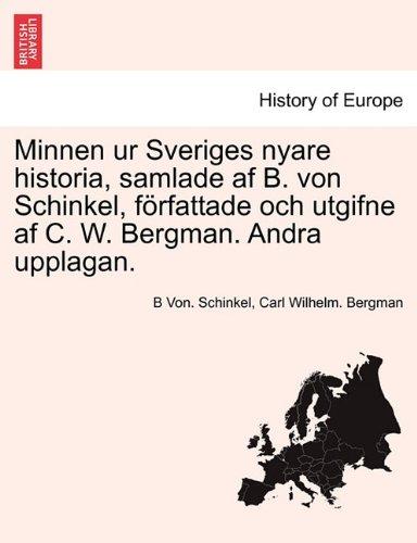 Minnen Ur Sveriges Nyare Historia, Samlade AF B. Von Schinkel, F Rfattade Och Utgifne AF C. W. Bergman. Andra Upplagan. 9781241693992