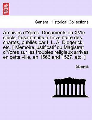 """Archives D'Ypres. Documents Du Xvie Si Cle, Faisant Suite L'Inventaire Des Chartes, Publi?'s Par I. L. A. Diegerick, Etc. [""""M Moire Justificatif Du Ma"""