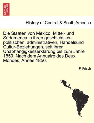 Die Staaten Von Mexico, Mittel- Und S Damerica in Ihren Geschichtlich-Politischen, Administrativen, Handelsund Cultur-Beziehungen, Seit Ihrer Unabh Ng 9781241694616