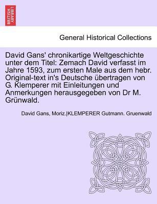 David Gans' Chronikartige Weltgeschichte Unter Dem Titel: Zemach David Verfasst Im Jahre 1593, Zum Ersten Male Aus Dem Hebr. Original-Text In's Deutsc 9781241694968